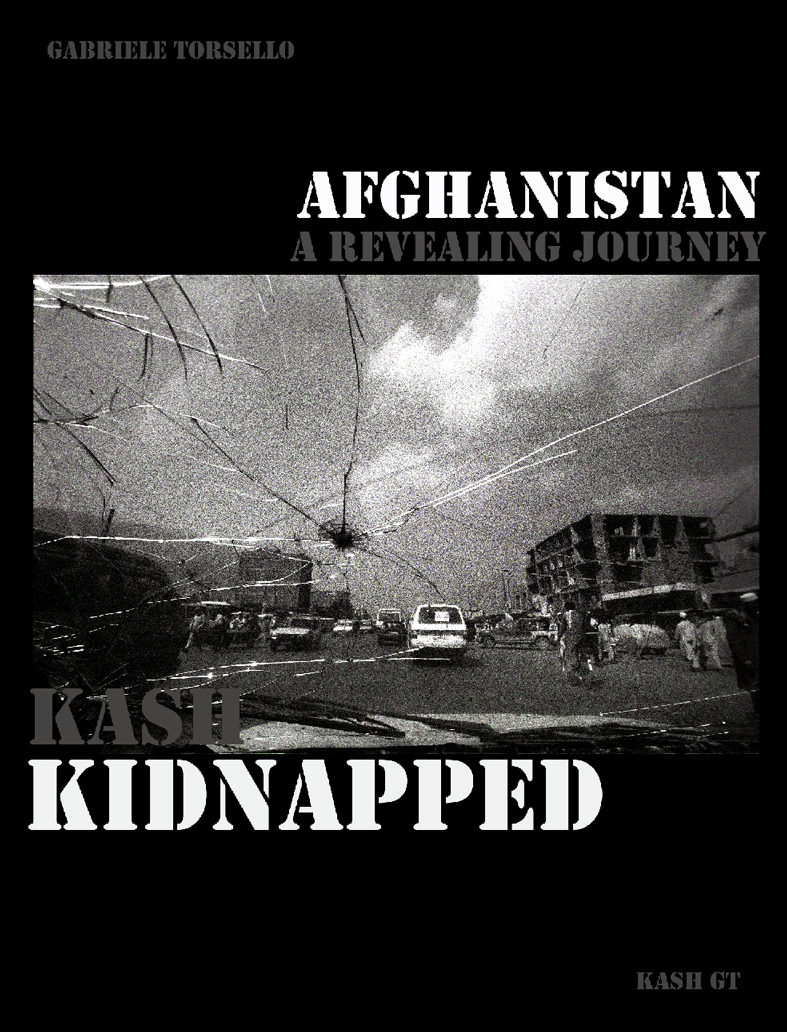 KASH KIDNAPPED, a revealing journey to Afghanistan | Published on UK online by KASH GT in November 2013 | Photos & Text: Kash Gabriele Torsello| Introduction by Reporters Without Borders | 180 Photographs | 39.600 words | ENGLISH EDITION | ISBN 9780954224547